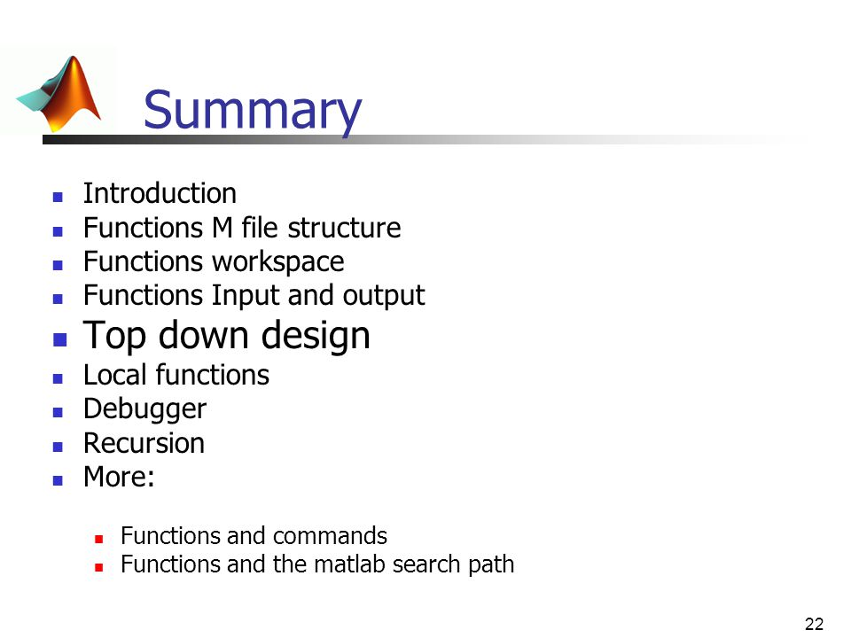 22 Summary Introduction Functions M file structure Functions workspace Functions Input and output Top down design Local functions Debugger Recursion M