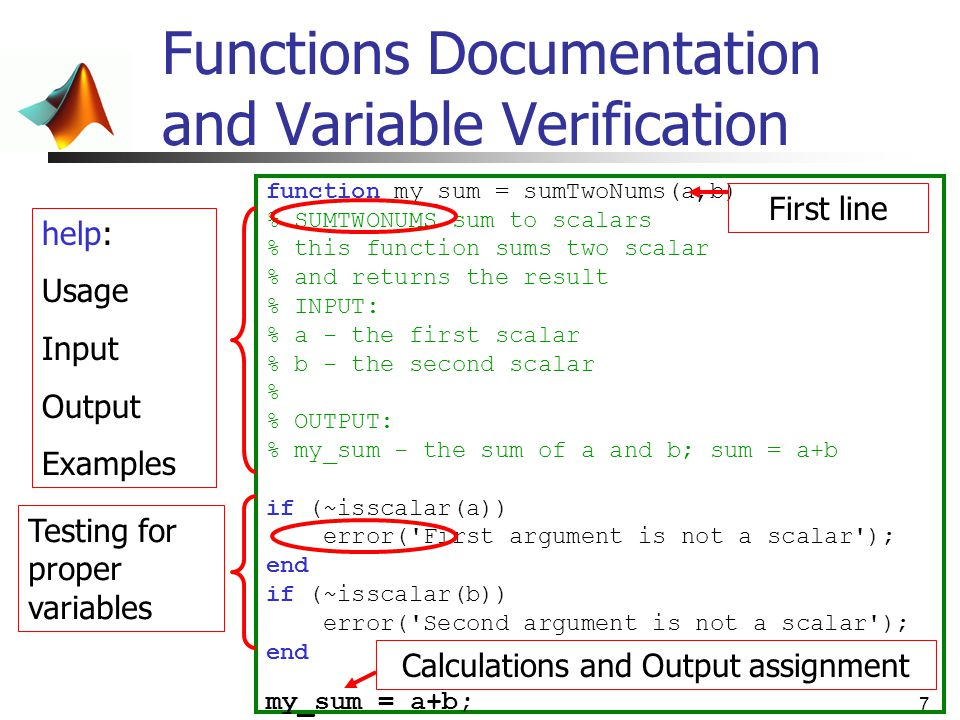 7 Functions Documentation and Variable Verification function my_sum = sumTwoNums(a,b) % SUMTWONUMS sum to scalars % this function sums two scalar % an