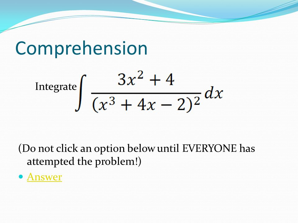 Comprehension Integrate (Do not click an option below until EVERYONE has attempted the problem!) Answer