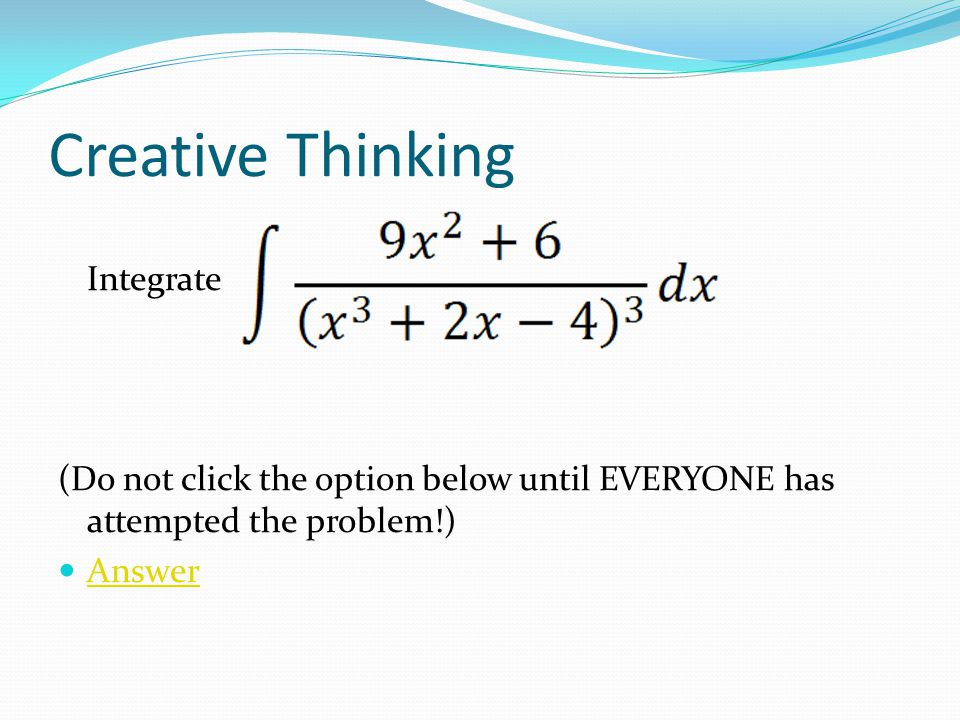 Creative Thinking Integrate (Do not click the option below until EVERYONE has attempted the problem!) Answer