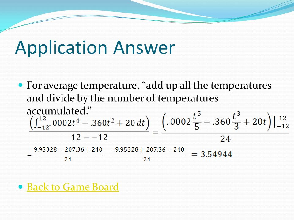 Application Answer For average temperature, add up all the temperatures and divide by the number of temperatures accumulated. Back to Game Board