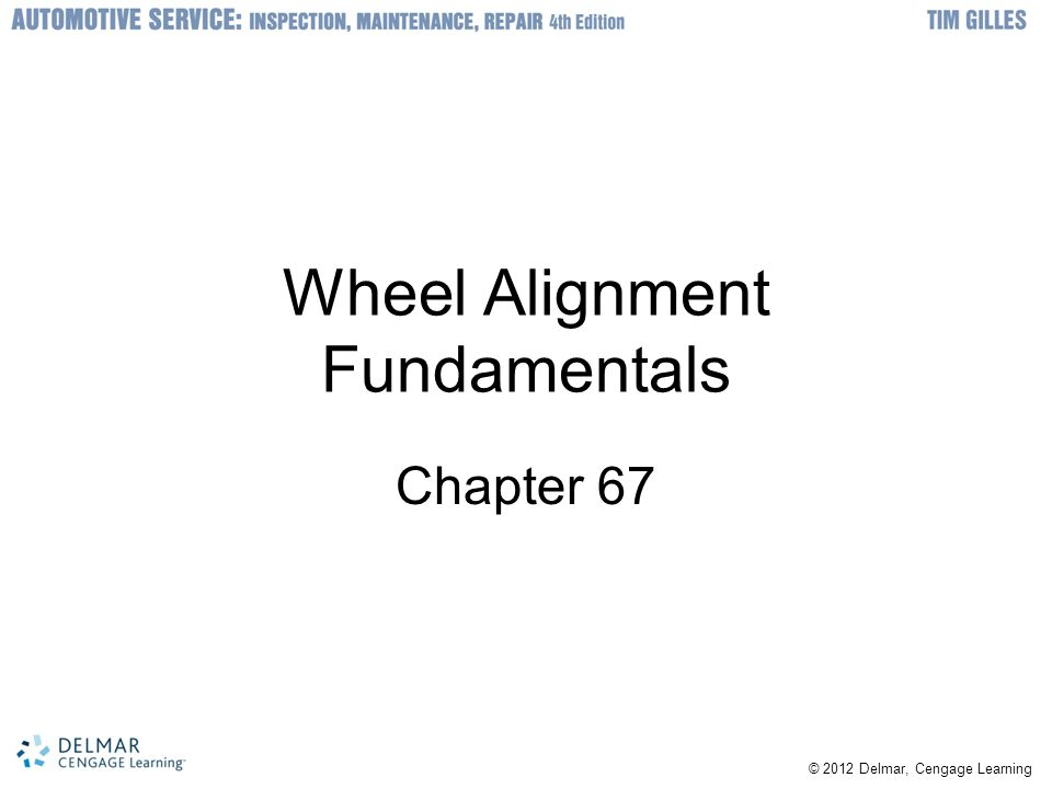 © 2012 Delmar, Cengage Learning Wheel Alignment Fundamentals Chapter 67