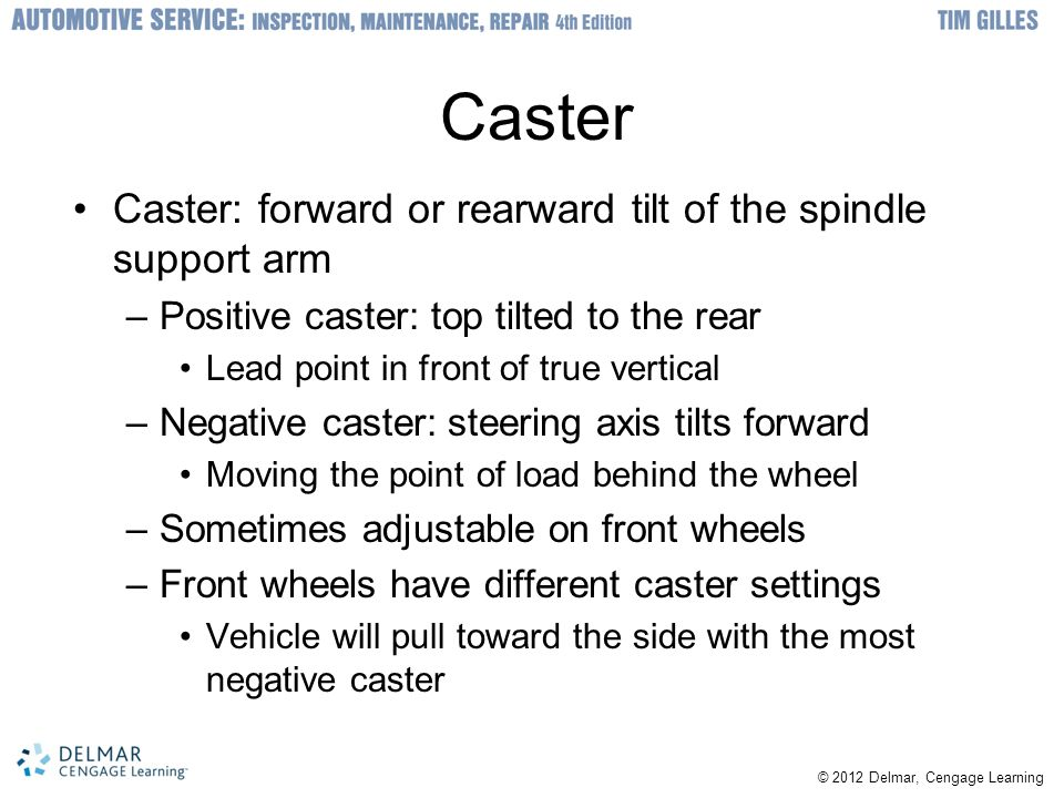Caster Caster: forward or rearward tilt of the spindle support arm –Positive caster: top tilted to the rear Lead point in front of true vertical –Nega