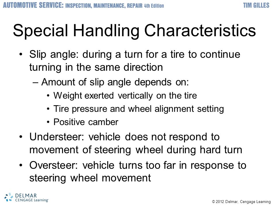 © 2012 Delmar, Cengage Learning Special Handling Characteristics Slip angle: during a turn for a tire to continue turning in the same direction –Amoun