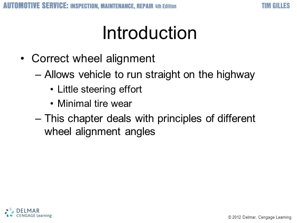 © 2012 Delmar, Cengage Learning Introduction Correct wheel alignment –Allows vehicle to run straight on the highway Little steering effort Minimal tir