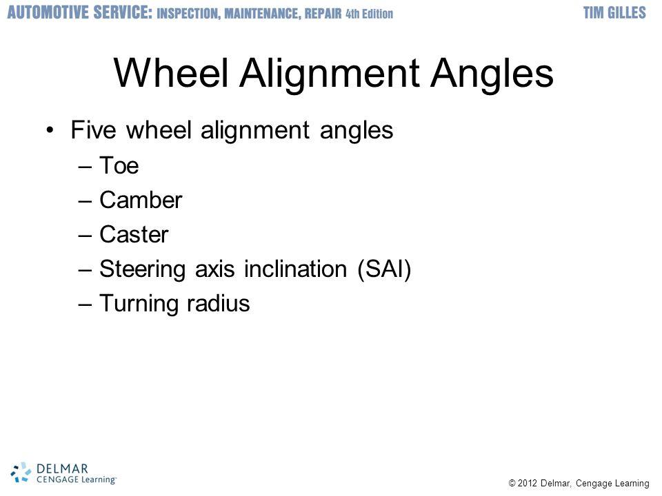 © 2012 Delmar, Cengage Learning Wheel Alignment Angles Five wheel alignment angles –Toe –Camber –Caster –Steering axis inclination (SAI) –Turning radi