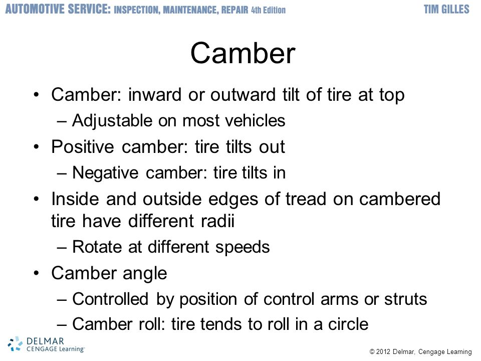 Camber Camber: inward or outward tilt of tire at top –Adjustable on most vehicles Positive camber: tire tilts out –Negative camber: tire tilts in Insi