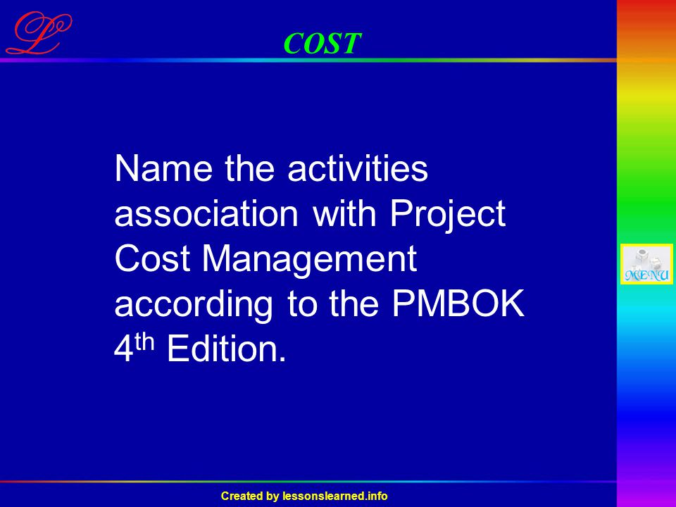 Created by lessonslearned.info COST Name the activities association with Project Cost Management according to the PMBOK 4 th Edition.