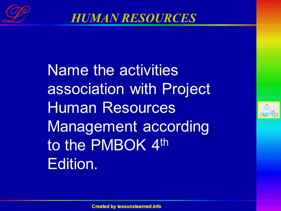 Created by lessonslearned.info HUMAN RESOURCES Name the activities association with Project Human Resources Management according to the PMBOK 4 th Edition.