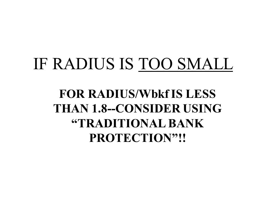 IF RADIUS IS TOO SMALL FOR RADIUS/Wbkf IS LESS THAN 1.8--CONSIDER USING TRADITIONAL BANK PROTECTION !!