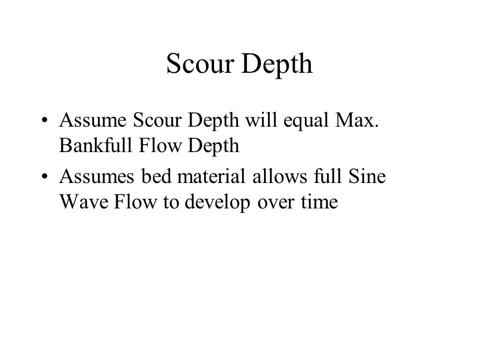 Scour Depth Assume Scour Depth will equal Max. Bankfull Flow Depth Assumes bed material allows full Sine Wave Flow to develop over time