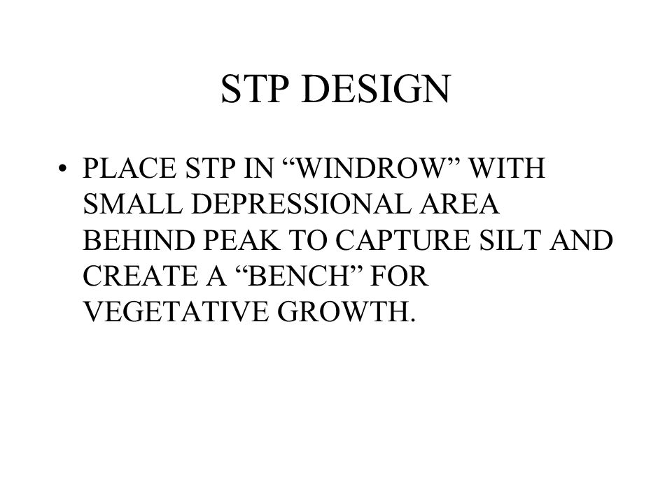 "STP DESIGN PLACE STP IN ""WINDROW"" WITH SMALL DEPRESSIONAL AREA BEHIND PEAK TO CAPTURE SILT AND CREATE A ""BENCH"" FOR VEGETATIVE GROWTH."