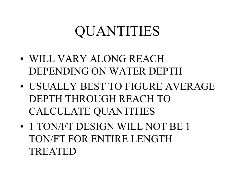 QUANTITIES WILL VARY ALONG REACH DEPENDING ON WATER DEPTH USUALLY BEST TO FIGURE AVERAGE DEPTH THROUGH REACH TO CALCULATE QUANTITIES 1 TON/FT DESIGN WILL NOT BE 1 TON/FT FOR ENTIRE LENGTH TREATED