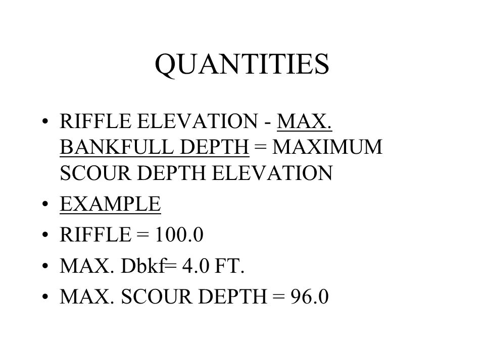 QUANTITIES RIFFLE ELEVATION - MAX. BANKFULL DEPTH = MAXIMUM SCOUR DEPTH ELEVATION EXAMPLE RIFFLE = 100.0 MAX. Dbkf= 4.0 FT. MAX. SCOUR DEPTH = 96.0