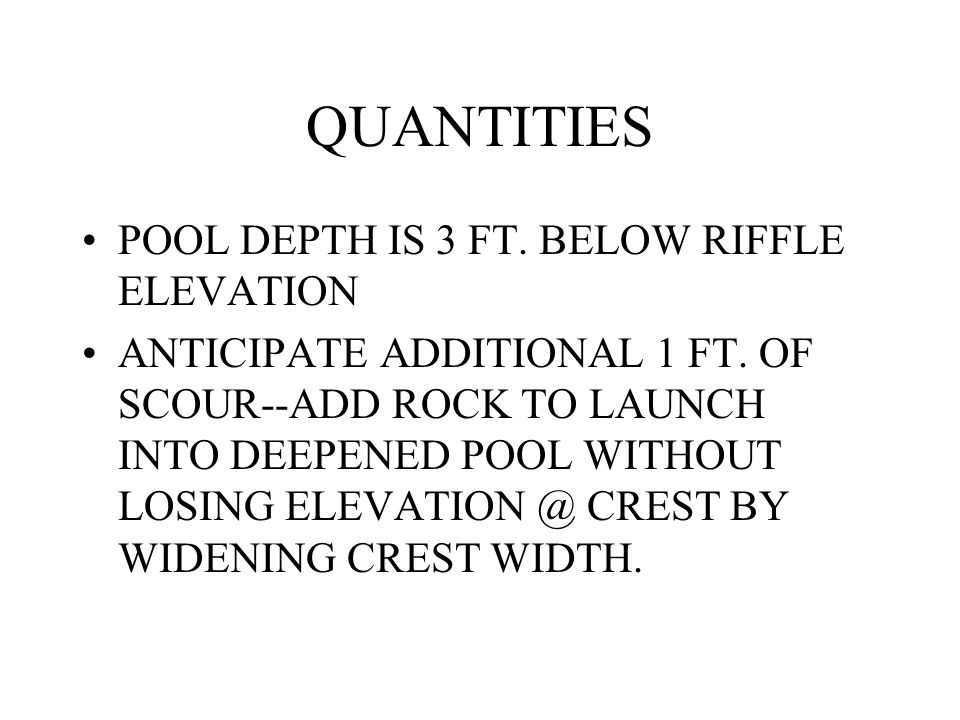 QUANTITIES POOL DEPTH IS 3 FT. BELOW RIFFLE ELEVATION ANTICIPATE ADDITIONAL 1 FT. OF SCOUR--ADD ROCK TO LAUNCH INTO DEEPENED POOL WITHOUT LOSING ELEVA