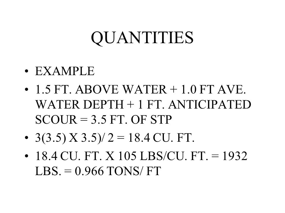 QUANTITIES EXAMPLE 1.5 FT. ABOVE WATER + 1.0 FT AVE. WATER DEPTH + 1 FT. ANTICIPATED SCOUR = 3.5 FT. OF STP 3(3.5) X 3.5)/ 2 = 18.4 CU. FT. 18.4 CU. F