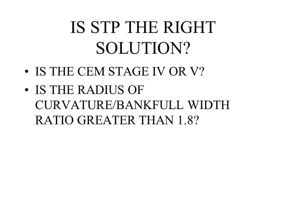 IS STP THE RIGHT SOLUTION? IS THE CEM STAGE IV OR V? IS THE RADIUS OF CURVATURE/BANKFULL WIDTH RATIO GREATER THAN 1.8?