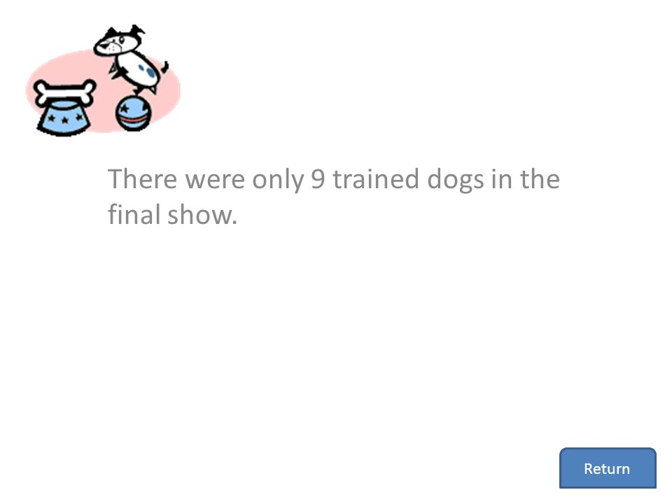 There were only 9 trained dogs in the final show. Return