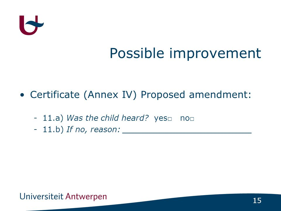 15 Possible improvement Certificate (Annex IV) Proposed amendment: -11.a) Was the child heard.