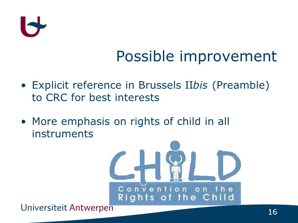 16 Possible improvement Explicit reference in Brussels IIbis (Preamble) to CRC for best interests More emphasis on rights of child in all instruments