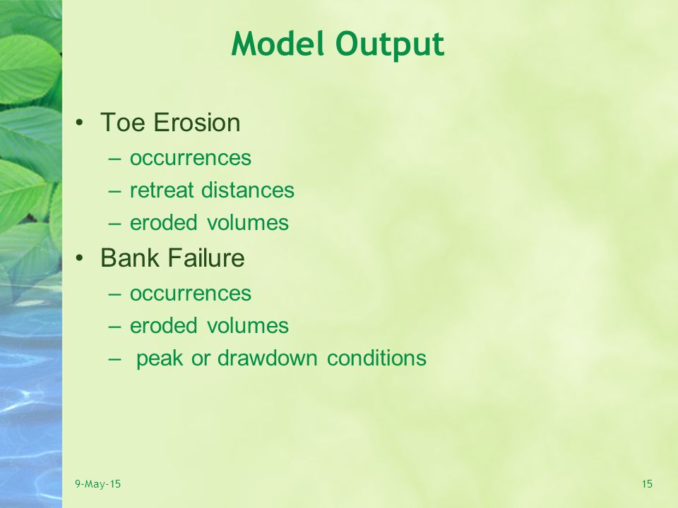 Model Output Toe Erosion –occurrences –retreat distances –eroded volumes Bank Failure –occurrences –eroded volumes – peak or drawdown conditions 9-May