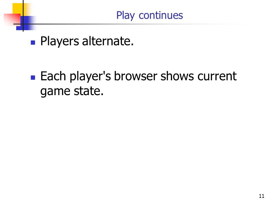 11 Play continues Players alternate. Each player s browser shows current game state.