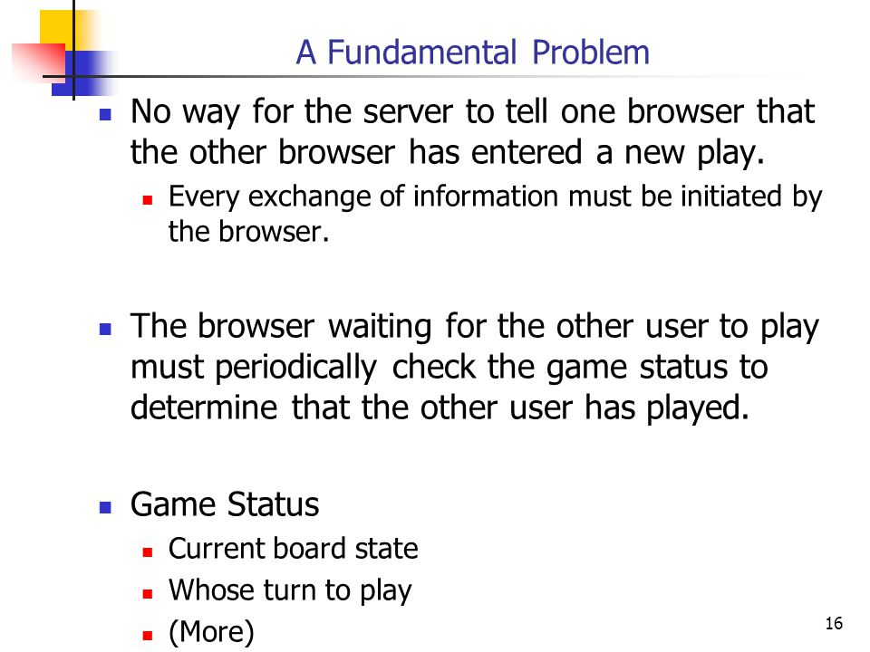 16 A Fundamental Problem No way for the server to tell one browser that the other browser has entered a new play.