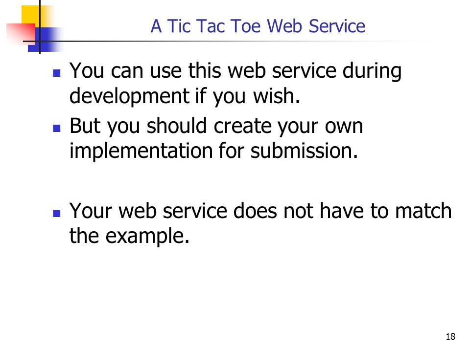 18 A Tic Tac Toe Web Service You can use this web service during development if you wish.