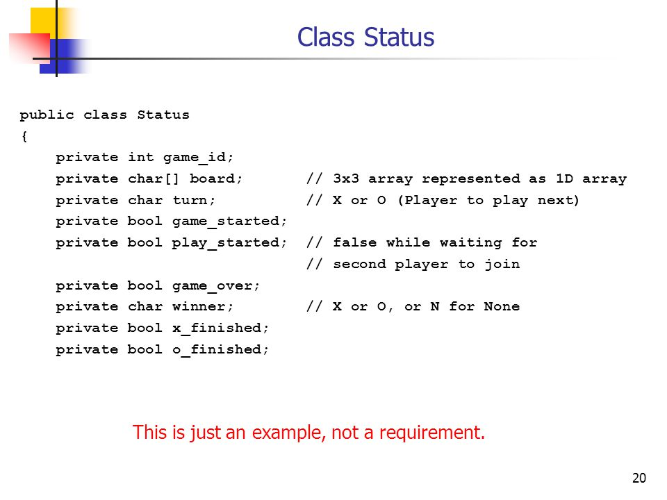 20 Class Status public class Status { private int game_id; private char[] board; // 3x3 array represented as 1D array private char turn; // X or O (Player to play next) private bool game_started; private bool play_started; // false while waiting for // second player to join private bool game_over; private char winner; // X or O, or N for None private bool x_finished; private bool o_finished; This is just an example, not a requirement.