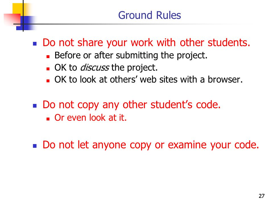 27 Ground Rules Do not share your work with other students.