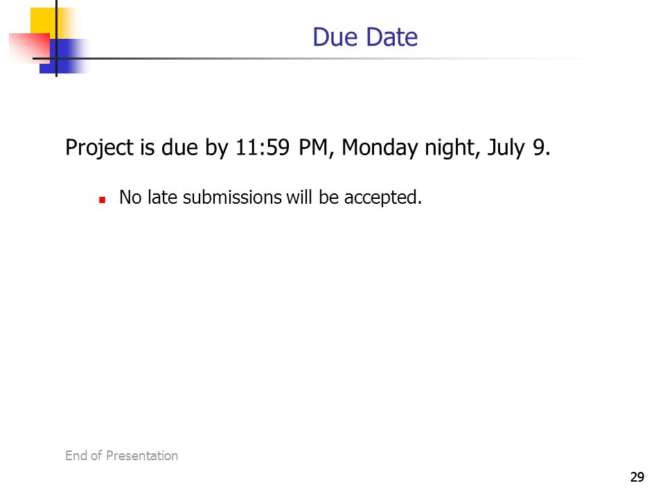 29 Due Date Project is due by 11:59 PM, Monday night, July 9.