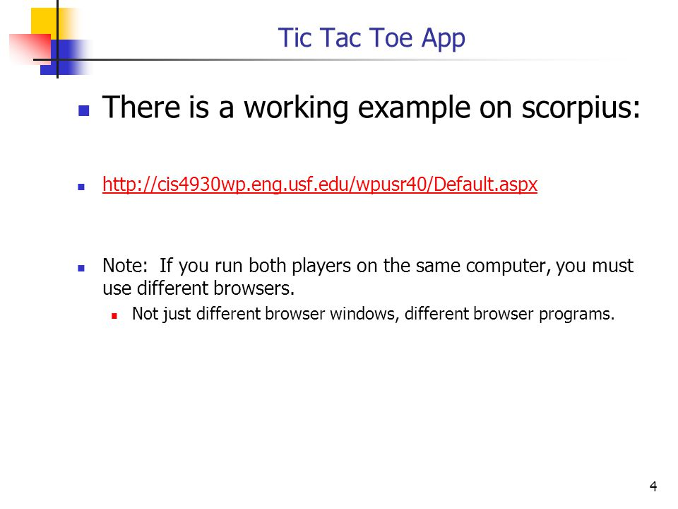 4 Tic Tac Toe App There is a working example on scorpius: http://cis4930wp.eng.usf.edu/wpusr40/Default.aspx Note: If you run both players on the same computer, you must use different browsers.