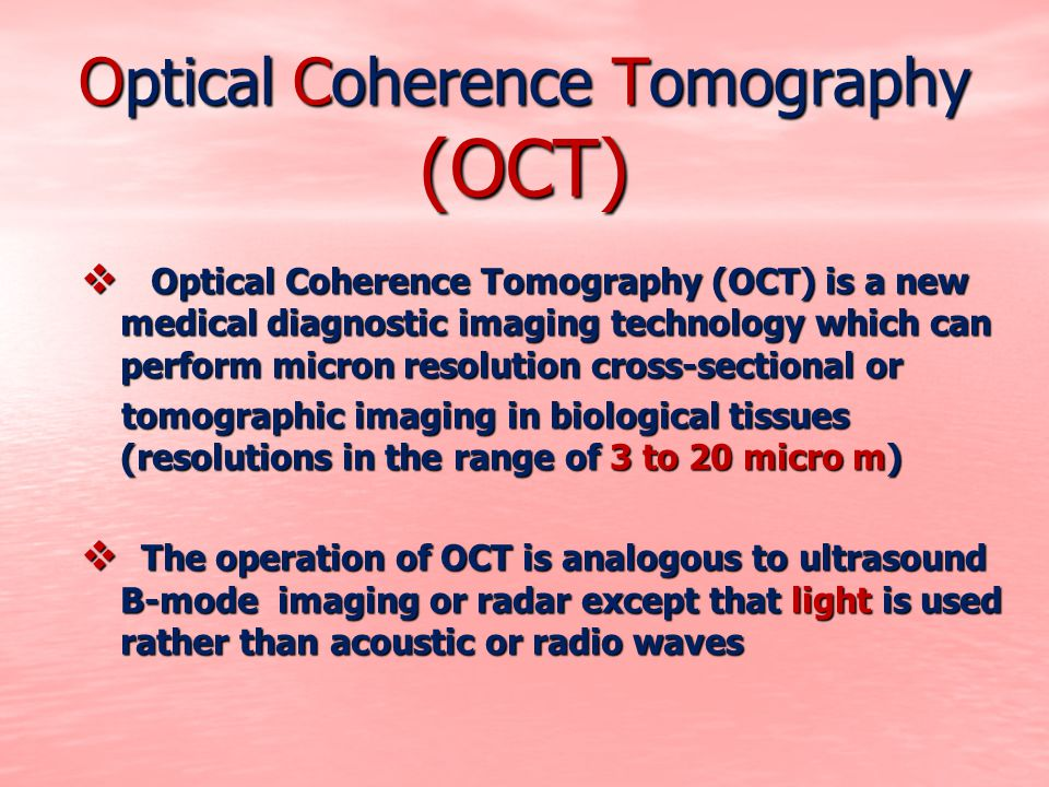 Optical Coherence Tomography  Tomography means cross-sectional imaging  Optical refers to the fact that a beam of light (typically in the near- infrared spectrum) is used to scan the sample of interest  When the time-of-flight delay of the reference mirror matches the sample reflection of a certain depth, they interfere coherently and produce a signal that could be detected