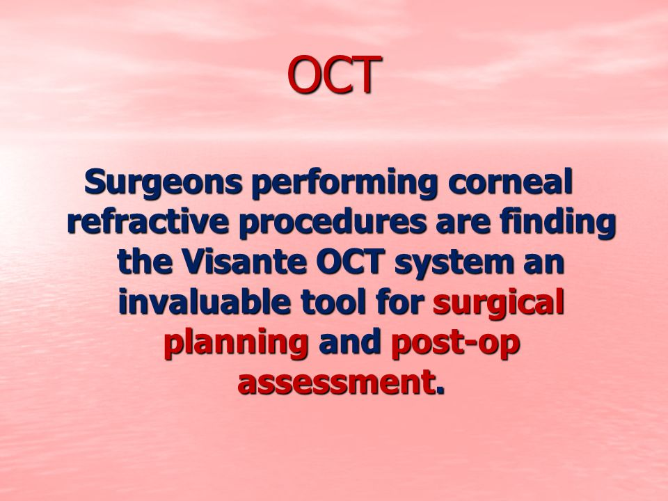 OCT Surgeons performing corneal refractive procedures are finding the Visante OCT system an invaluable tool for surgical planning and post-op assessme