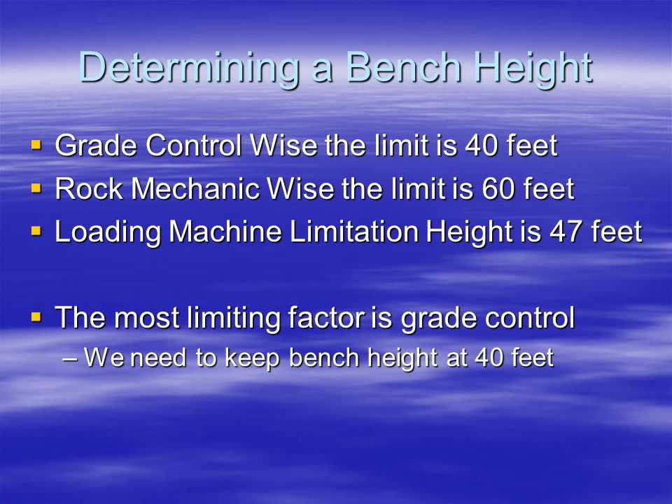 Determining a Bench Height  Grade Control Wise the limit is 40 feet  Rock Mechanic Wise the limit is 60 feet  Loading Machine Limitation Height is 47 feet  The most limiting factor is grade control –We need to keep bench height at 40 feet