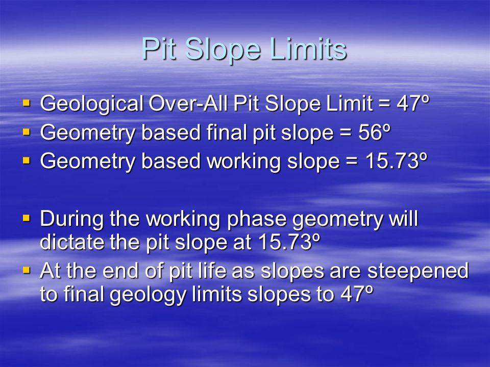 Pit Slope Limits  Geological Over-All Pit Slope Limit = 47º  Geometry based final pit slope = 56º  Geometry based working slope = 15.73º  During the working phase geometry will dictate the pit slope at 15.73º  At the end of pit life as slopes are steepened to final geology limits slopes to 47º