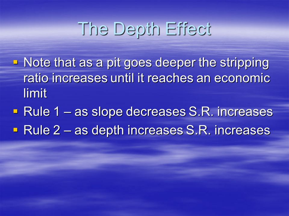The Depth Effect  Note that as a pit goes deeper the stripping ratio increases until it reaches an economic limit  Rule 1 – as slope decreases S.R.