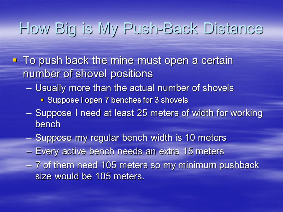 How Big is My Push-Back Distance  To push back the mine must open a certain number of shovel positions –Usually more than the actual number of shovels  Suppose I open 7 benches for 3 shovels –Suppose I need at least 25 meters of width for working bench –Suppose my regular bench width is 10 meters –Every active bench needs an extra 15 meters –7 of them need 105 meters so my minimum pushback size would be 105 meters.