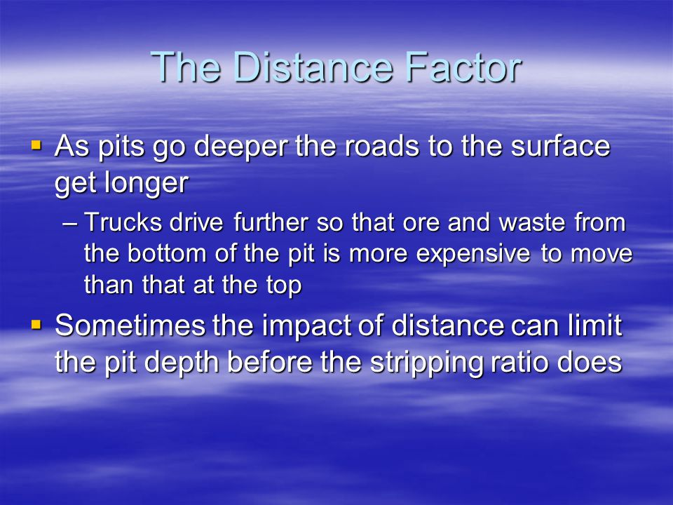 The Distance Factor  As pits go deeper the roads to the surface get longer –Trucks drive further so that ore and waste from the bottom of the pit is more expensive to move than that at the top  Sometimes the impact of distance can limit the pit depth before the stripping ratio does