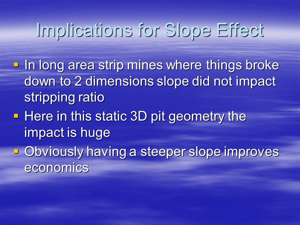 Implications for Slope Effect  In long area strip mines where things broke down to 2 dimensions slope did not impact stripping ratio  Here in this static 3D pit geometry the impact is huge  Obviously having a steeper slope improves economics