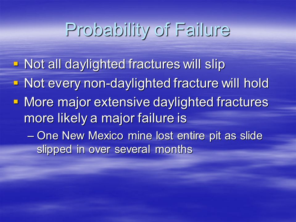 Probability of Failure  Not all daylighted fractures will slip  Not every non-daylighted fracture will hold  More major extensive daylighted fractures more likely a major failure is –One New Mexico mine lost entire pit as slide slipped in over several months