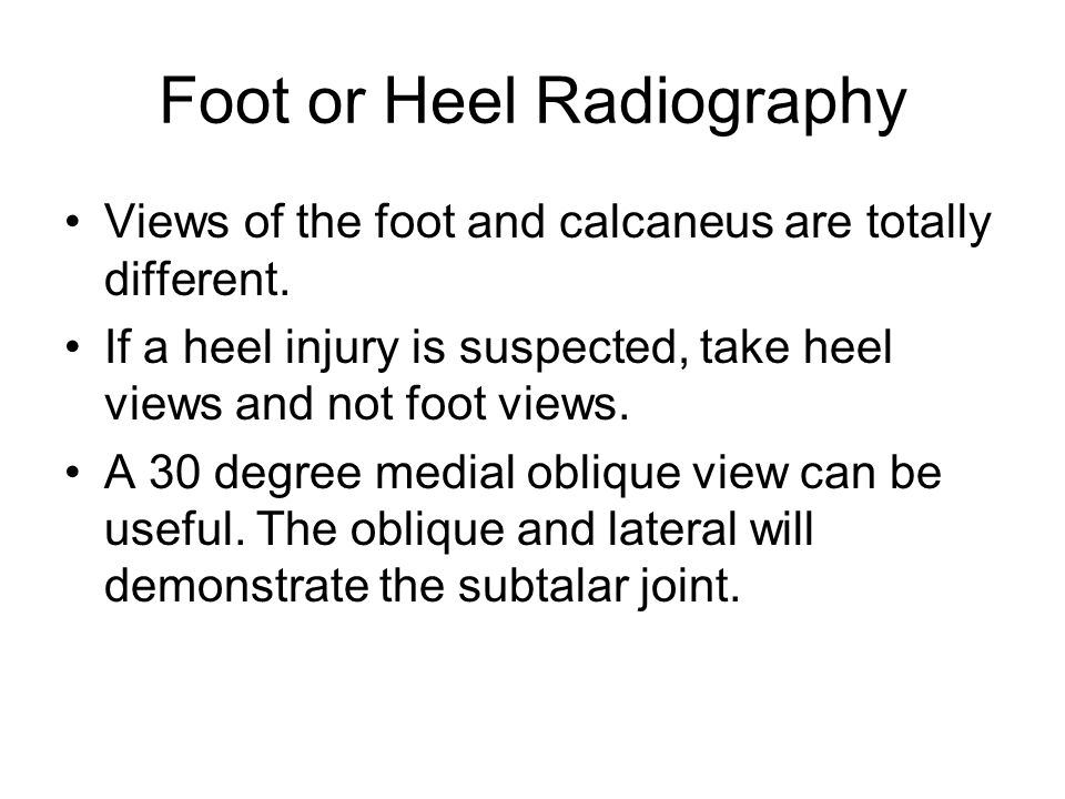 Foot or Heel Radiography Views of the foot and calcaneus are totally different.