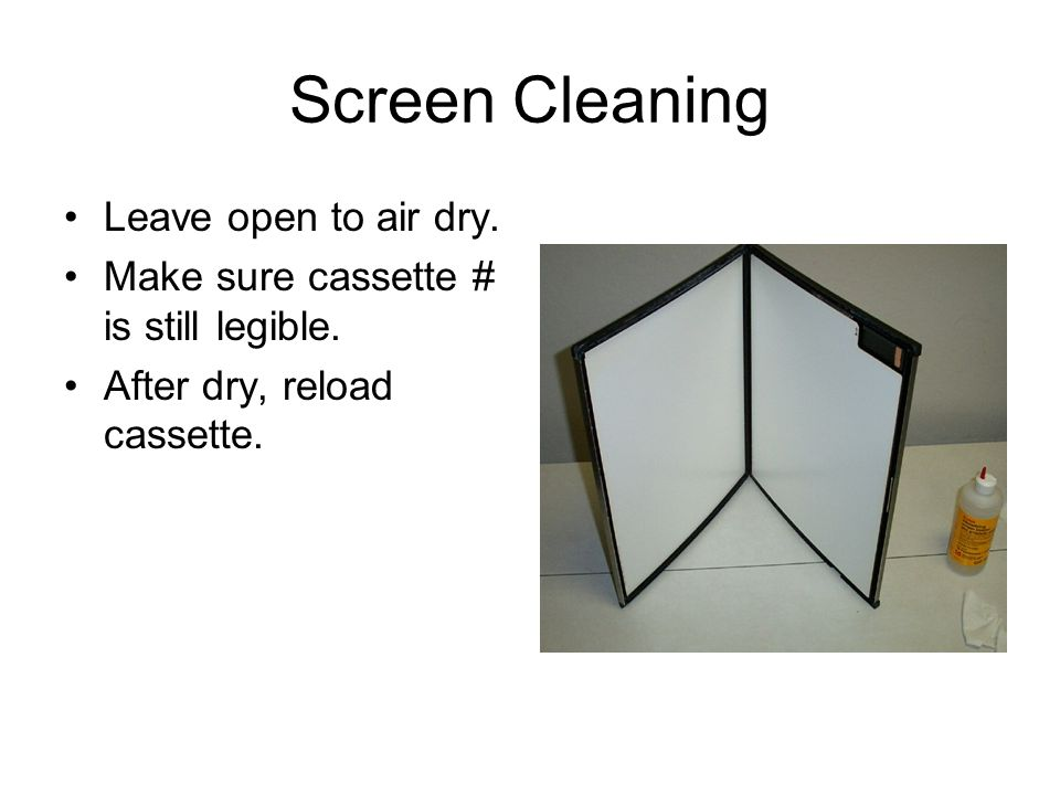 Screen Cleaning Leave open to air dry.Make sure cassette # is still legible.