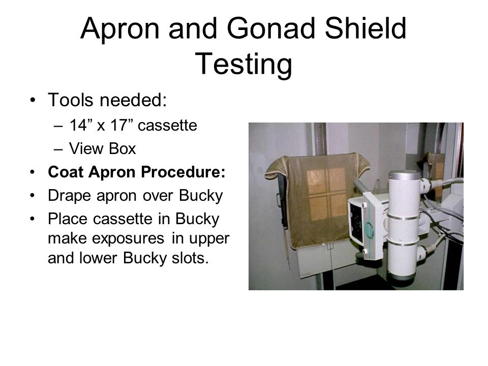 Apron and Gonad Shield Testing Tools needed: –14 x 17 cassette –View Box Coat Apron Procedure: Drape apron over Bucky Place cassette in Bucky make exposures in upper and lower Bucky slots.
