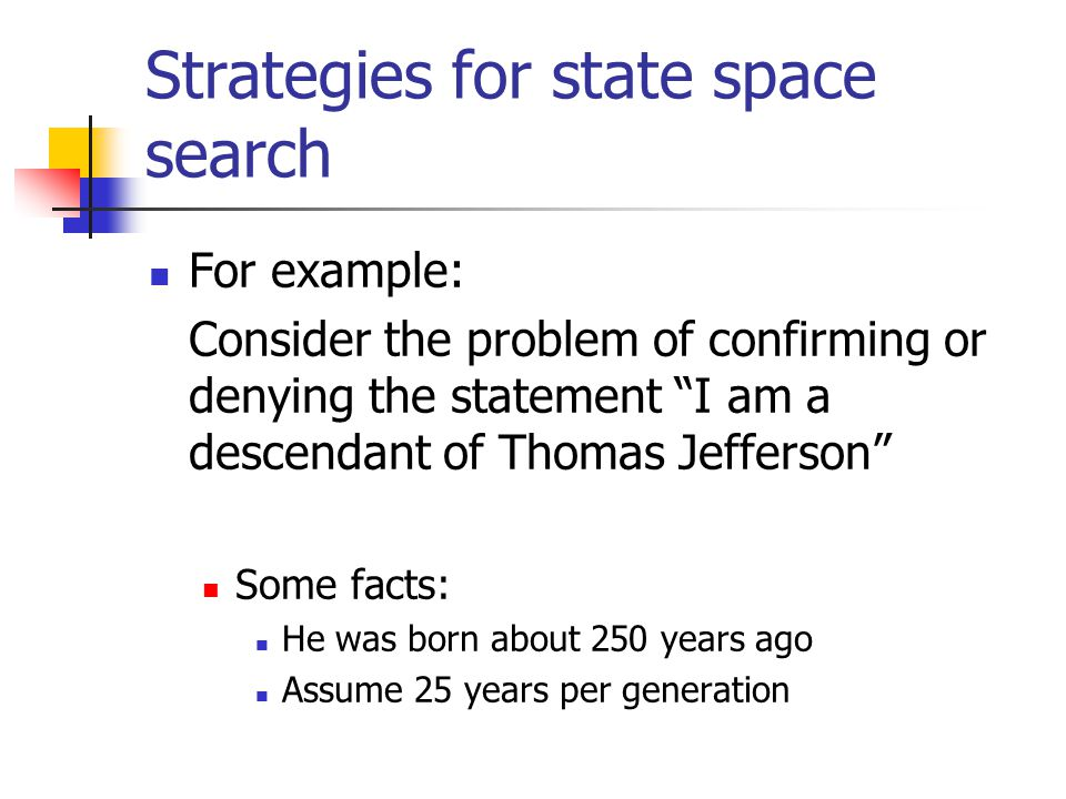 Strategies for state space search As each person has 2 parents, if we search back (goal driven) starting from I , the search space would be 2^10 If we assume an average of only 3 children per family, the search space for search forward (data driven) would be 3^10 Therefore, the decision to choose between data- and goal- driven search is based on the structure of the problem