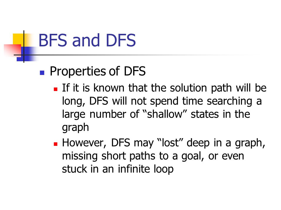 BFS and DFS A nice compromise on these trade-offs is to use a depth bound on DFS New slide shows a DFS with a depth bound of 5