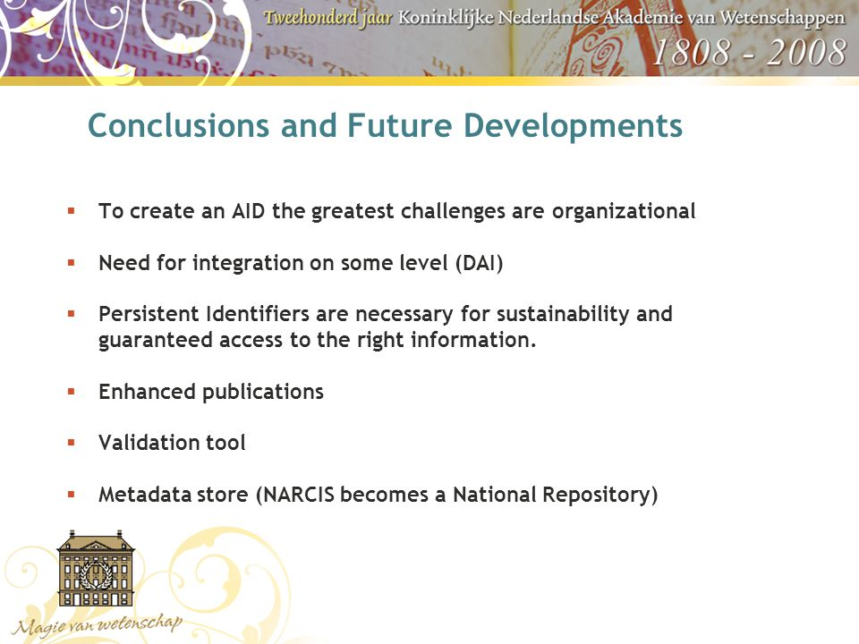 Conclusions and Future Developments  To create an AID the greatest challenges are organizational  Need for integration on some level (DAI)  Persistent Identifiers are necessary for sustainability and guaranteed access to the right information.