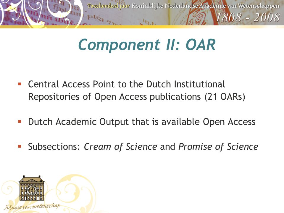 Component II: OAR  Central Access Point to the Dutch Institutional Repositories of Open Access publications (21 OARs)  Dutch Academic Output that is available Open Access  Subsections: Cream of Science and Promise of Science