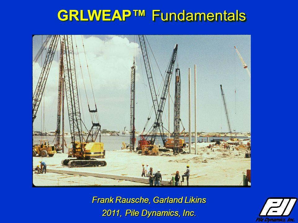 Frank Rausche, Garland Likins 2011, Pile Dynamics, Inc. Fundamentals GRLWEAP™ Fundamentals