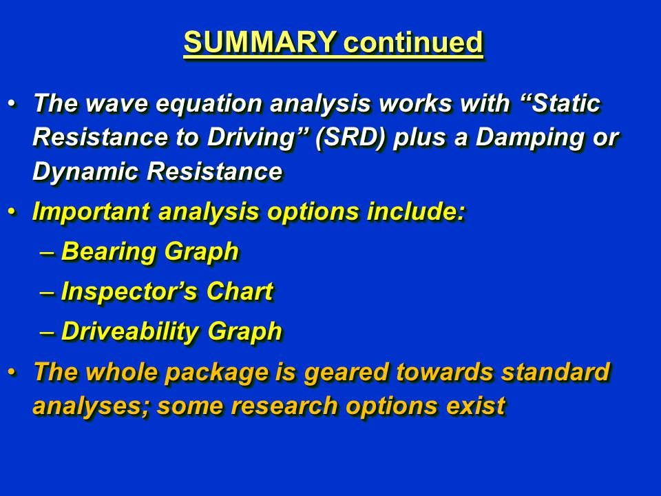 "SUMMARY continued The wave equation analysis works with ""Static Resistance to Driving"" (SRD) plus a Damping or Dynamic ResistanceThe wave equation ana"